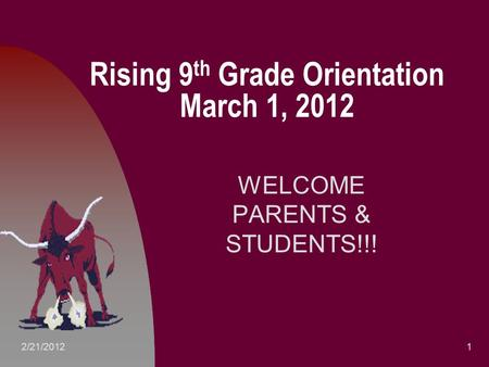 Rising 9 th Grade Orientation March 1, 2012 WELCOME PARENTS & STUDENTS!!! 12/21/2012.