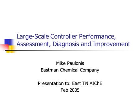 Large-Scale Controller Performance, Assessment, Diagnosis and Improvement Mike Paulonis Eastman Chemical Company Presentation to: East TN AIChE Feb 2005.