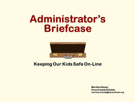 Administrator's Briefcase Keeping Our Kids Safe On-Line Marlene Boney Knox County Schools