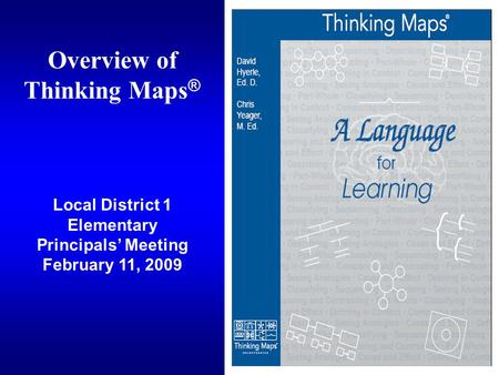 Overview of Thinking Maps ® Local District 1 Elementary Principals' Meeting February 11, 2009.