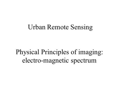 Urban Remote Sensing Physical Principles of imaging: electro-magnetic spectrum.
