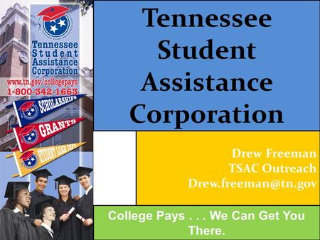 Tennessee Student Assistance Corporation College Pays... We Can Get You There. Drew Freeman TSAC Outreach
