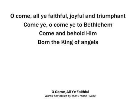 O Come, All Ye Faithful Words and music by John Francis Wade O come, all ye faithful, joyful and triumphant Come ye, o come ye to Bethlehem Come and behold.
