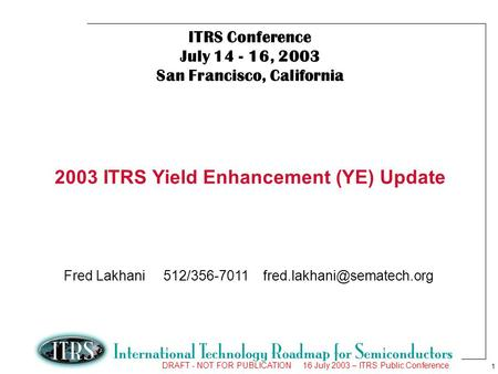 1 DRAFT - NOT FOR PUBLICATION 16 July 2003 – ITRS Public Conference ITRS Conference July 14 - 16, 2003 San Francisco, California 2003 ITRS Yield Enhancement.