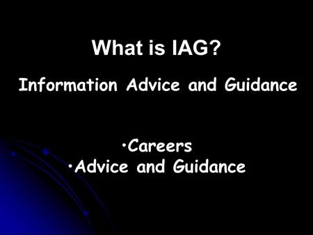 What is IAG? Careers Advice and Guidance Information Advice and Guidance.