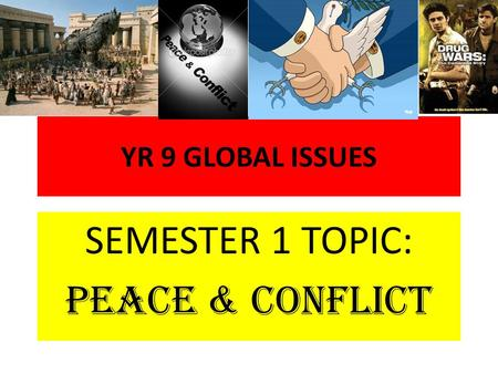 YR 9 GLOBAL ISSUES SEMESTER 1 TOPIC: PEACE & CONFLICT.