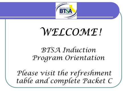 WELCOME ! BTSA Induction Program Orientation Please visit the refreshment table and complete Packet C.