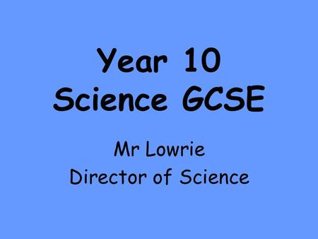 Year 10 Science GCSE Mr Lowrie Director of Science.