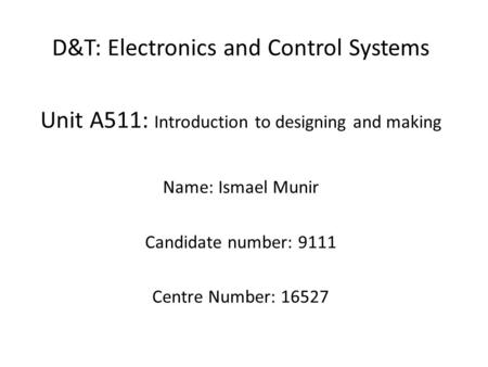 D&T: Electronics and Control Systems Unit A511: Introduction to designing and making Name: Ismael Munir Candidate number: 9111 Centre Number: 16527.