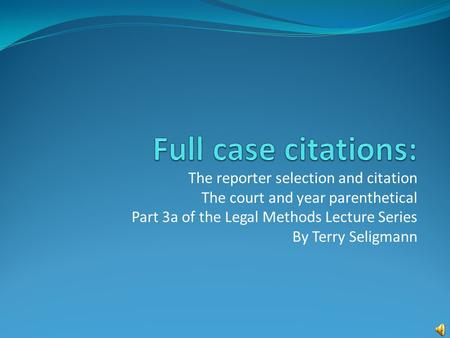 The reporter selection and citation The court and year parenthetical Part 3a of the Legal Methods Lecture Series By Terry Seligmann.