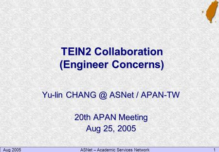 Aug 20051ASNet – Academic Services Network TEIN2 Collaboration (Engineer Concerns) Yu-lin ASNet / APAN-TW 20th APAN Meeting Aug 25, 2005.