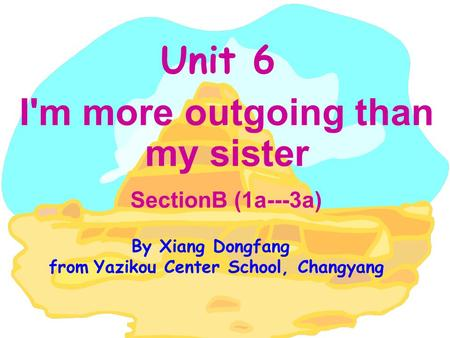 Unit 6 I'm more outgoing than my sister SectionB (1a---3a) By Xiang Dongfang from Yazikou Center School, Changyang.
