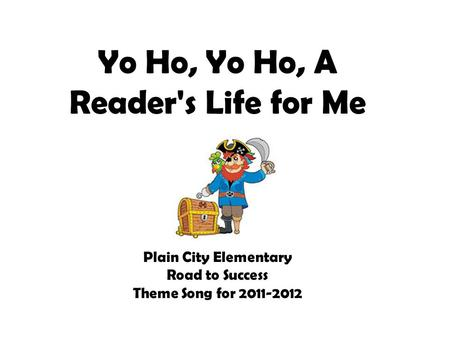 Yo Ho, Yo Ho, A Reader's Life for Me Plain City Elementary Road to Success Theme Song for 2011-2012.