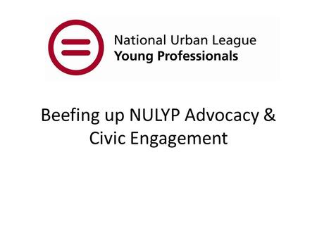 Beefing up NULYP Advocacy & Civic Engagement. Advocacy Ad·vo·ca·cy noun \ ˈ ad-v ə -k ə -sē\ : the act or process of supporting a cause or proposal :
