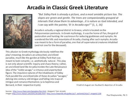 Arcadia in Classic Greek Literature Arcadia is actually a regional district in Greece, which is located on the Peloponnesian peninsula. In Greek mythology,