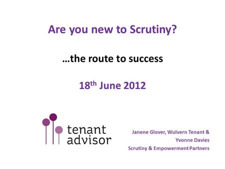 Are you new to Scrutiny? …the route to success 18 th June 2012 Janene Glover, Wulvern Tenant & Yvonne Davies Scrutiny & Empowerment Partners.