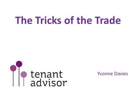 The Tricks of the Trade Yvonne Davies. Times are changing Tenant services authority (TSA) emphasis on financial regulation & governance TSA to become.