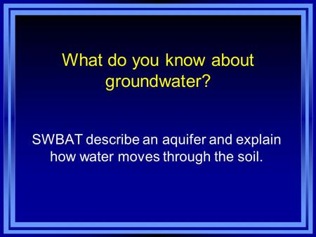 What do you know about groundwater? SWBAT describe an aquifer and explain how water moves through the soil.