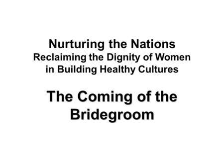 Nurturing the Nations Reclaiming the Dignity of Women in Building Healthy Cultures The Coming of the Bridegroom.
