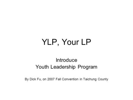 YLP, Your LP Introduce Youth Leadership Program By Dick Fu, on 2007 Fall Convention in Taichung County.