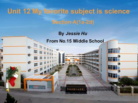 Unit 12 My favorite subject is science By Jessie Hu From No.15 Middle School Section A(1a-2d)