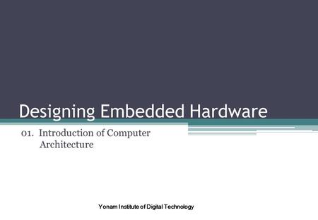 Designing Embedded Hardware 01. Introduction of Computer Architecture Yonam Institute of Digital Technology.
