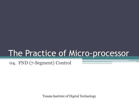 The Practice of Micro-processor Yonam Institute of Digital Technology 04. FND (7-Segment) Control.