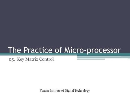 The Practice of Micro-processor Yonam Institute of Digital Technology 05. Key Matrix Control.