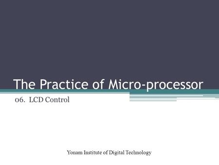 The Practice of Micro-processor Yonam Institute of Digital Technology 06. LCD Control.