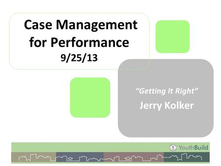 "Case Management for Performance 9/25/13 ""Getting It Right"" Jerry Kolker."