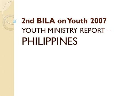 2nd BILA on Youth 2007 YOUTH MINISTRY REPORT – PHILIPPINES.