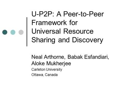 U-P2P: A Peer-to-Peer Framework for Universal Resource Sharing and Discovery Neal Arthorne, Babak Esfandiari, Aloke Mukherjee Carleton University Ottawa,