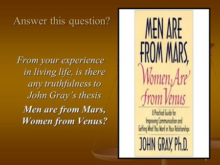 1 Answer this question? From your experience in living life, is there any truthfulness to John Gray's thesis Men are from Mars, Women from Venus?