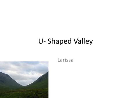 U- Shaped Valley Larissa. What is a U-Shaped Valley? A steep sided valley caused by a glacier erosion. Glaciers are huge masses of ice.