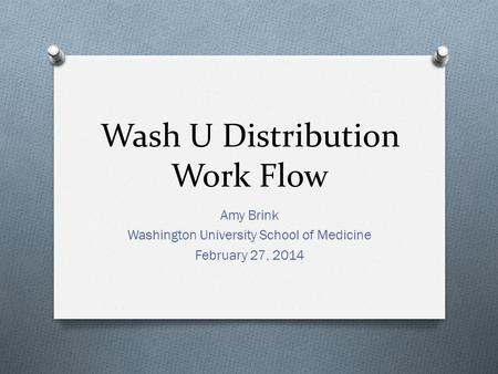 Wash U Distribution Work Flow Amy Brink Washington University School of Medicine February 27, 2014.
