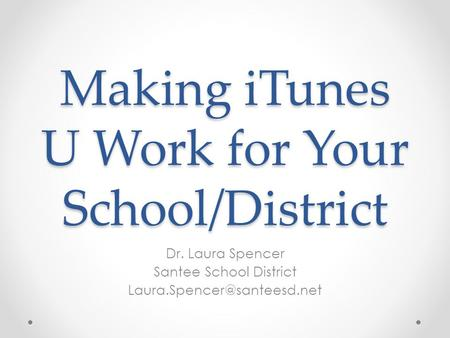 Making iTunes U Work for Your School/District Dr. Laura Spencer Santee School District