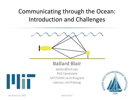 Communicating through the Ocean: Introduction and Challenges Ballard Blair PhD Candidate MIT/WHOI Joint Program Advisor: Jim Presisig December.