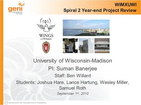 Sponsored by the National Science Foundation WIMXUWI Spiral 2 Year-end Project Review University of Wisconsin-Madison PI: Suman Banerjee Staff: Ben Willard.
