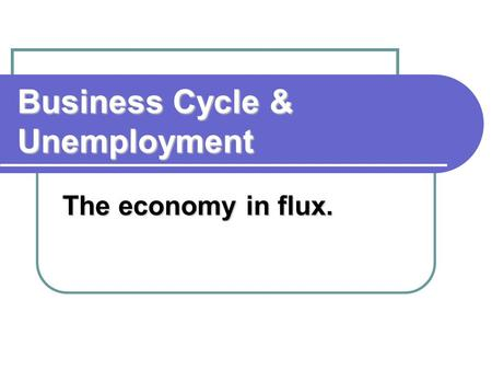 Business Cycle & Unemployment The economy in flux.