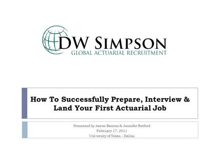 How To Successfully Prepare, Interview & Land Your First Actuarial Job Presented by Aaron Benton & Jennifer Retford February 17, 2011 University of Texas.
