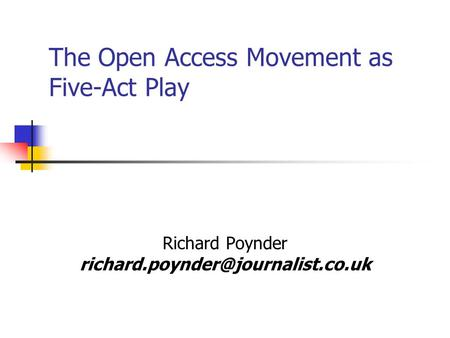 The Open Access Movement as Five-Act Play Richard Poynder