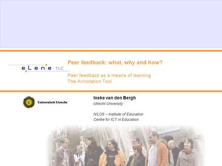 Peer feedback: what, why and how? Peer feedback as a means of learning The Annotation Tool Ineke van den Bergh Utrecht University IVLOS – Institute of.