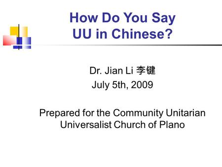 How Do You Say UU in Chinese? Dr. Jian Li 李键 July 5th, 2009 Prepared for the Community Unitarian Universalist Church of Plano.