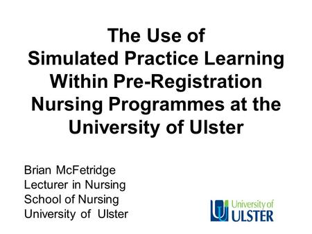 The Use of Simulated Practice Learning Within Pre-Registration Nursing Programmes at the University of Ulster Brian McFetridge Lecturer in Nursing School.