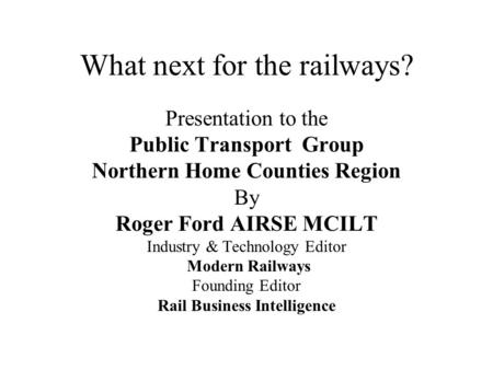 What next for the railways? Presentation to the Public Transport Group Northern Home Counties Region By Roger Ford AIRSE MCILT Industry & Technology Editor.