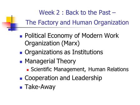 Week 2 : Back to the Past – The Factory and Human Organization Political Economy of Modern Work Organization (Marx) Organizations as Institutions Managerial.