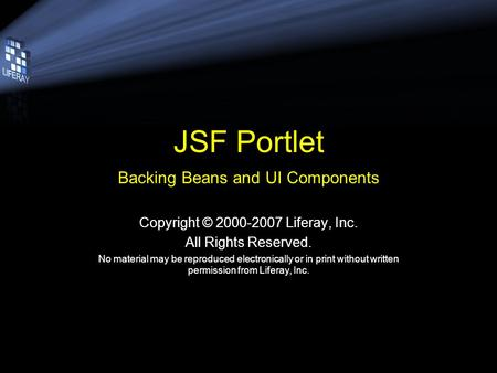 JSF Portlet Backing Beans and UI Components Copyright © 2000-2007 Liferay, Inc. All Rights Reserved. No material may be reproduced electronically or in.