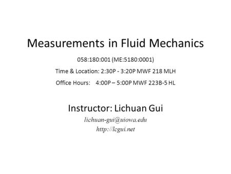 Measurements in Fluid Mechanics 058:180:001 (ME:5180:0001) Time & Location: 2:30P - 3:20P MWF 218 MLH Office Hours: 4:00P – 5:00P MWF 223B-5 HL Instructor: