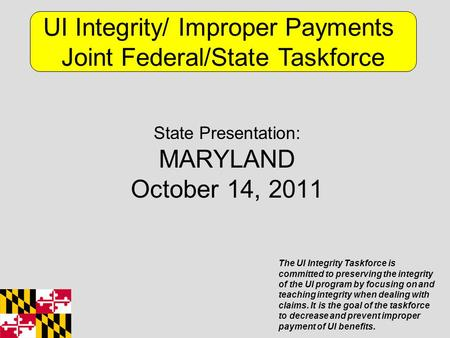State Presentation: MARYLAND October 14, 2011 UI Integrity/ Improper Payments Joint Federal/State Taskforce The UI Integrity Taskforce is committed to.