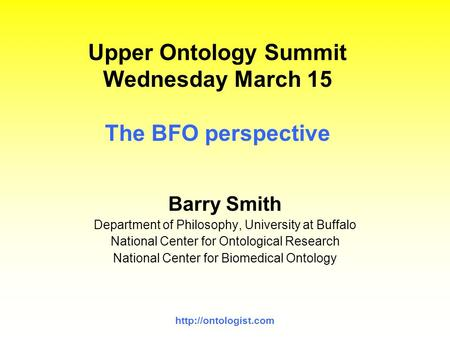 Upper Ontology Summit Wednesday March 15 The BFO perspective Barry Smith Department of Philosophy, University at Buffalo National.